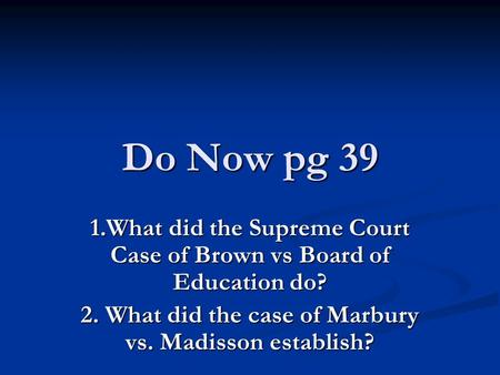 Do Now pg 39 1.What did the Supreme Court Case of Brown vs Board of Education do? 2. What did the case of Marbury vs. Madisson establish?