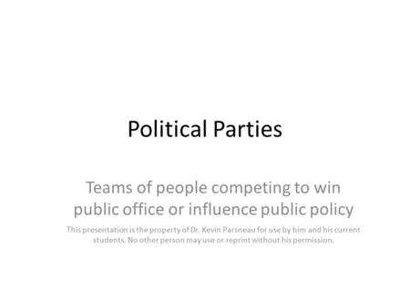 Political Parties Teams of people competing to win public office or influence public policy This presentation is the property of Dr. Kevin Parsneau for.