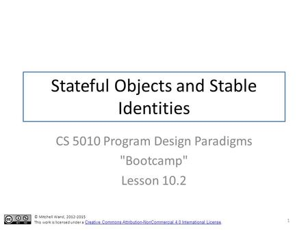 Stateful Objects and Stable Identities CS 5010 Program Design Paradigms Bootcamp Lesson 10.2 1 © Mitchell Wand, 2012-2015 This work is licensed under.