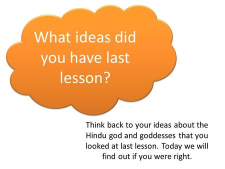 What ideas did you have last lesson? Think back to your ideas about the Hindu god and goddesses that you looked at last lesson. Today we will find out.