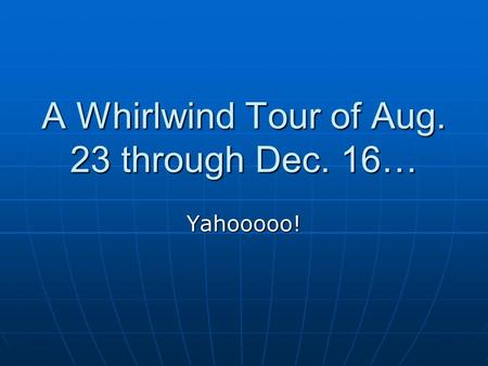 A Whirlwind Tour of Aug. 23 through Dec. 16… Yahooooo!