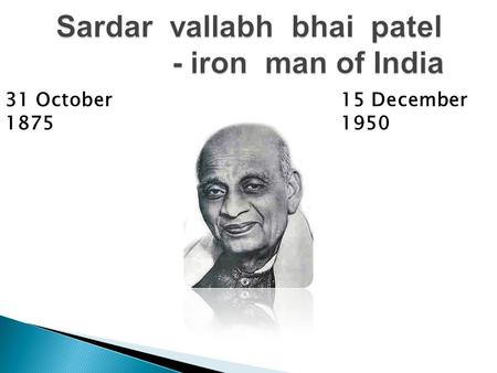 31 October 1875 15 December 1950 Introduction Sardar Vallabhbhai Jhaverbhai patel was an Indian barrister and statesman, one of the leaders of the Indian.