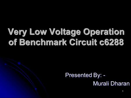 1 Very Low Voltage Operation of Benchmark Circuit c6288 Presented By: - Murali Dharan.