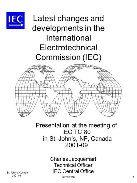 St. John's, Canada 2001-09 09/02/20161 Latest changes and developments in the International Electrotechnical Commission (IEC) Presentation at the meeting.