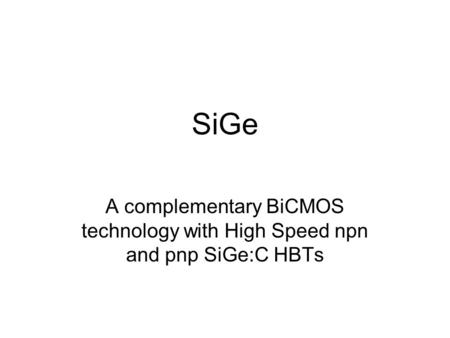 SiGe A complementary BiCMOS technology with High Speed npn and pnp SiGe:C HBTs.