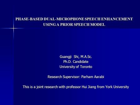 PHASE-BASED DUAL-MICROPHONE SPEECH ENHANCEMENT USING A PRIOR SPEECH MODEL Guangji Shi, M.A.Sc. Ph.D. Candidate University of Toronto Research Supervisor: