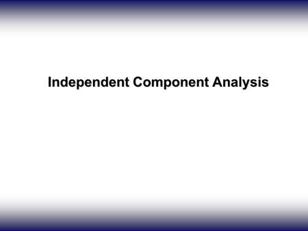 Independent Component Analysis Independent Component Analysis.