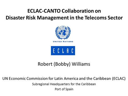 Robert (Bobby) Williams UN Economic Commission for Latin America and the Caribbean (ECLAC) Subregional Headquarters for the Caribbean Port of Spain ECLAC-CANTO.