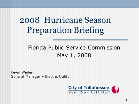 1 2008 Hurricane Season Preparation Briefing Florida Public Service Commission May 1, 2008 Kevin Wailes General Manager – Electric Utility.