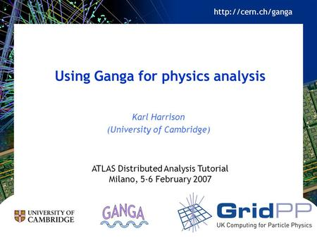 Using Ganga for physics analysis Karl Harrison (University of Cambridge) ATLAS Distributed Analysis Tutorial Milano, 5-6 February 2007