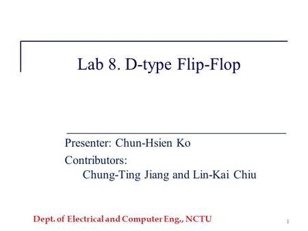 Dept. of Electrical and Computer Eng., NCTU 1 Lab 8. D-type Flip-Flop Presenter: Chun-Hsien Ko Contributors: Chung-Ting Jiang and Lin-Kai Chiu.