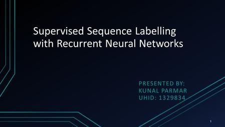 Supervised Sequence Labelling with Recurrent Neural Networks PRESENTED BY: KUNAL PARMAR UHID: 1329834 1.