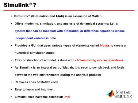 Simulink  ? 1 Simulink  ( Simu lation and Link ) is an extension of Matlab Offers modeling, simulation, and analysis of dynamical systems; i.e., a system.