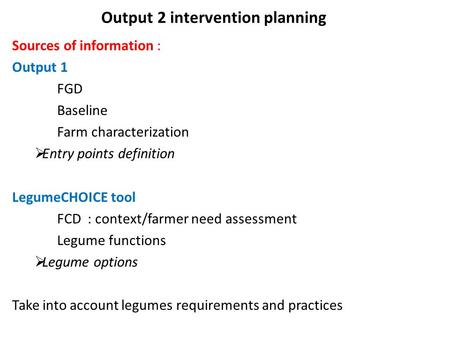Output 2 intervention planning Sources of information : Output 1 FGD Baseline Farm characterization  Entry points definition LegumeCHOICE tool FCD : context/farmer.