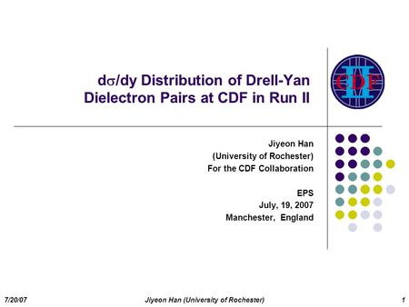 7/20/07Jiyeon Han (University of Rochester)1 d  /dy Distribution of Drell-Yan Dielectron Pairs at CDF in Run II Jiyeon Han (University of Rochester) For.