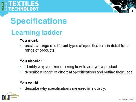 © Folens 2009 Learning ladder You must: create a range of different types of specifications in detail for a range of products. You should: identify ways.