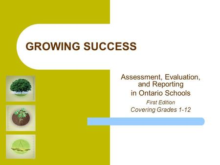 GROWING SUCCESS Assessment, Evaluation, and Reporting in Ontario Schools First Edition Covering Grades 1-12.