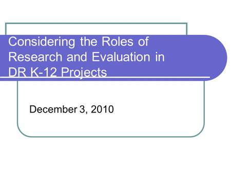 Considering the Roles of Research and Evaluation in DR K-12 Projects December 3, 2010.