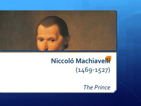 Niccoló Machiavelli (1469-1527) The Prince. Niccoló Machiavelli  Florence  Served & loved city  Self taught  Government worker  Traveled  Learned.