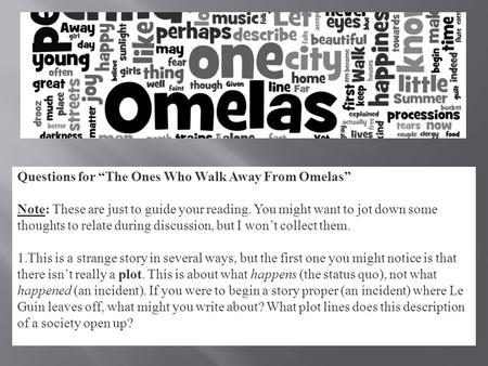 "Questions for ""The Ones Who Walk Away From Omelas"" Note: These are just to guide your reading. You might want to jot down some thoughts to relate during."