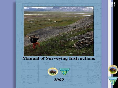 The Manual of Surveying Instructions and the Practice of Land Surveying in South Dakota Presented by: Jim Claflin, BLM Chief Cadastral Surveyor Montana,