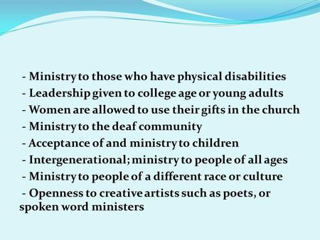 - Ministry to those who have physical disabilities - Leadership given to college age or young adults - Women are allowed to use their gifts in the church.