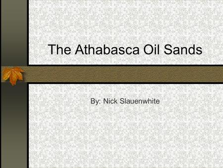 The Athabasca Oil Sands By: Nick Slauenwhite. Maps of Athabasca's Oil Sands.