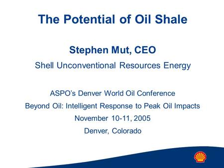 The Potential of Oil Shale Stephen Mut, CEO Shell Unconventional Resources Energy ASPO's Denver World Oil Conference Beyond Oil: Intelligent Response to.