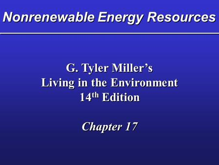 Nonrenewable Energy Resources G. Tyler Miller's Living in the Environment 14 th Edition Chapter 17 G. Tyler Miller's Living in the Environment 14 th Edition.