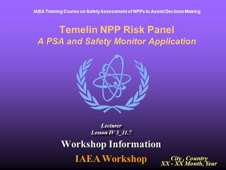 IAEA Training Course on Safety Assessment of NPPs to Assist Decision Making Temelin NPP Risk Panel A PSA and Safety Monitor Application Workshop Information.