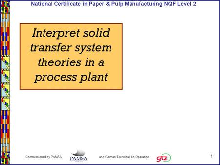 1 Commissioned by PAMSA and German Technical Co-Operation National Certificate in Paper & Pulp Manufacturing NQF Level 2 Interpret solid transfer system.
