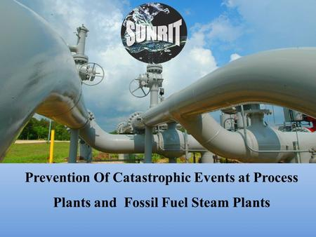 Prevention Of Catastrophic Events at Process Plants and Fossil Fuel Steam Plants.