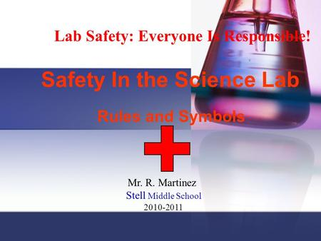 Safety In the Science Lab Rules and Symbols Lab Safety: Everyone Is Responsible! Mr. R. Martinez Stell Middle School 2010-2011.