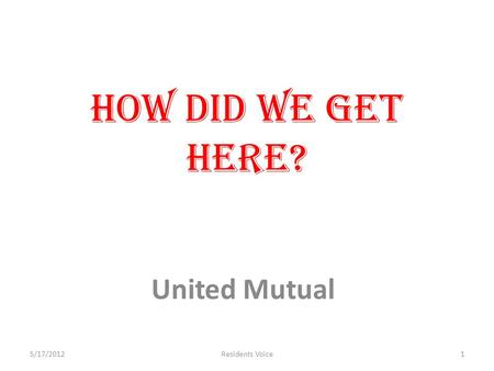 How did we get here? United Mutual 5/17/20121Residents Voice.