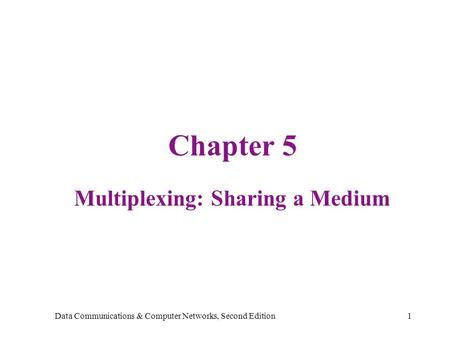 Data Communications & Computer Networks, Second Edition1 Chapter 5 Multiplexing: Sharing a Medium.