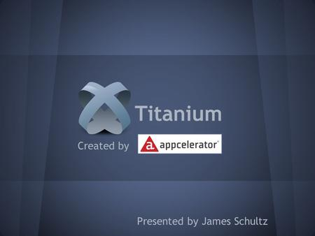 Created by Presented by James Schultz Titanium. What is Titanium? An open, extensible development environment for creating beautiful native apps across.