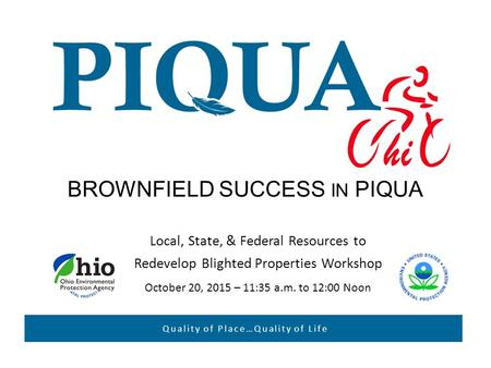 BROWNFIELD SUCCESS IN PIQUA Local, State, & Federal Resources to Redevelop Blighted Properties Workshop October 20, 2015 – 11:35 a.m. to 12:00 Noon Quality.