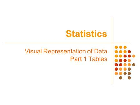 Statistics Visual Representation of Data Part 1 Tables.