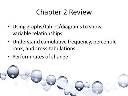 Chapter 2 Review Using graphs/tables/diagrams to show variable relationships Understand cumulative frequency, percentile rank, and cross-tabulations Perform.
