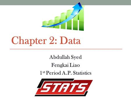 Chapter 2: Data Abdullah Syed Fengkai Liao 1 st Period A.P. Statistics.