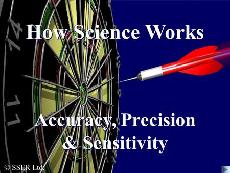 © SSER Ltd. How Science Works Accuracy, Precision & Sensitivity.