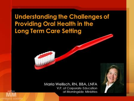 Understanding the Challenges of Providing Oral Health in the Long Term Care Setting Maria Wellisch, RN, BBA, LNFA V.P. of Corporate Education at Morningside.