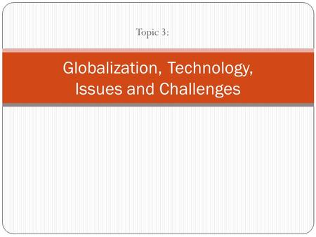 Topic 3: Globalization, Technology, Issues and Challenges.
