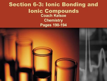 Section 6-3: Ionic Bonding and Ionic Compounds Coach Kelsoe Chemistry Pages 190-194.