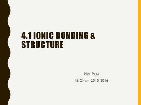 4.1 IONIC BONDING & STRUCTURE Mrs. Page IB Chem. 2015-2016.
