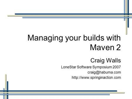 Managing your builds with Maven 2 Craig Walls LoneStar Software Symposium 2007