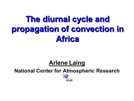 The diurnal cycle and propagation of convection in Africa Arlene Laing National Center for Atmospheric Research.