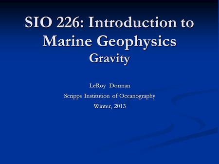 SIO 226: Introduction to Marine Geophysics Gravity LeRoy Dorman Scripps Institution of Oceanography Winter, 2013.