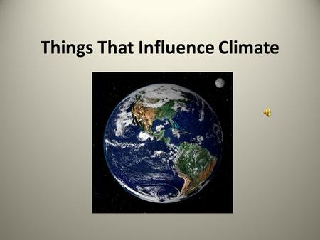 Things That Influence Climate. Latitude The closer to the equator, the warmer the climate (if everything else is the same) North or south does not matter.