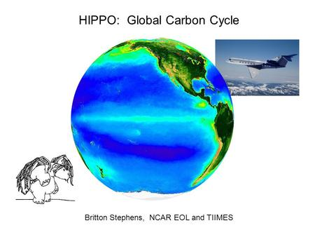 HIPPO: Global Carbon Cycle Britton Stephens, NCAR EOL and TIIMES.